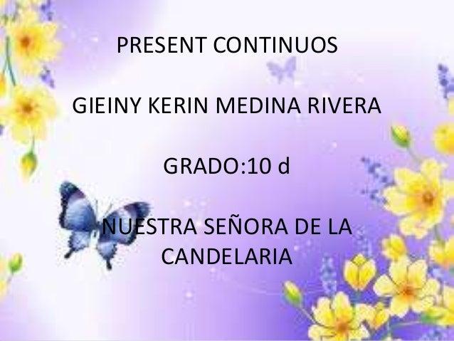 PRESENT CONTINUOS GIEINY KERIN MEDINA RIVERA GRADO:10 d NUESTRA SEÑORA DE LA CANDELARIA