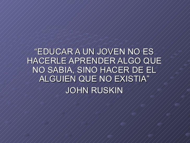 """""""EDUCAR A UN JOVEN NO ES HACERLE APRENDER ALGO QUE NO SABIA, SINO HACER DE EL ALGUIEN QUE NO EXISTIA"""" JOHN RUSKIN"""