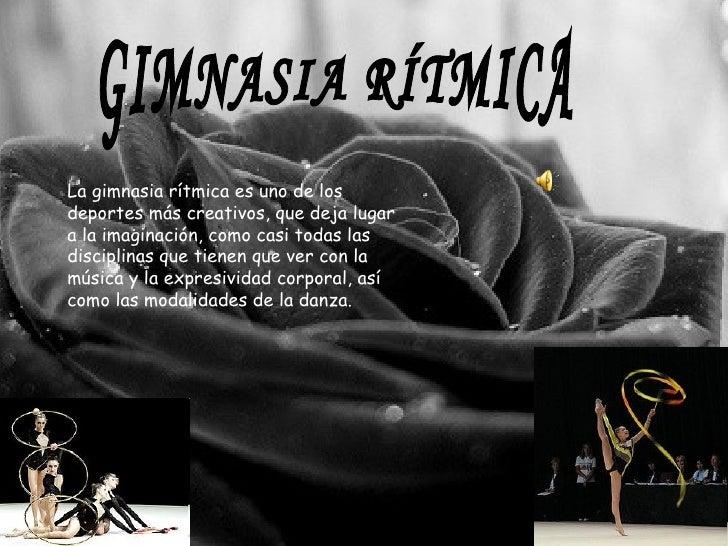 GIMNASIA RÍTMICA La gimnasia rítmica es uno de los deportes más creativos, que deja lugar a la imaginación, como casi toda...