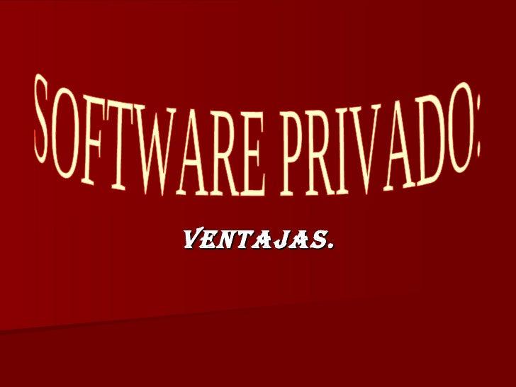 VENTAJAS. SOFTWARE PRIVADO: