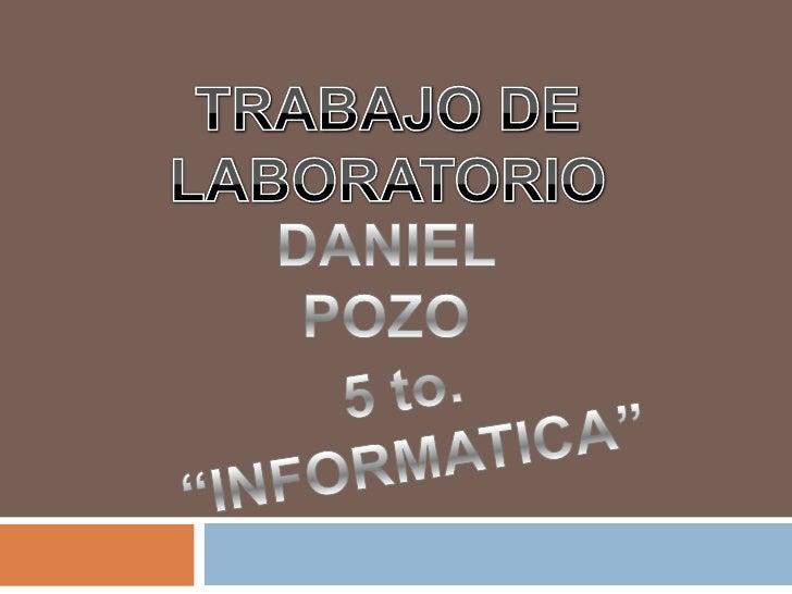 """TRABAJO DE LABORATORIO<br />DANIEL POZO<br />5 to. """"INFORMATICA""""<br />"""