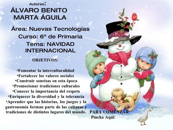 Autores :  ÁLVARO BENITO  MARTA ÁGUILA Área: Nuevas Tecnologías Curso: 6º de Primaria Tema: NAVIDAD INTERNACIONAL <ul><li>...