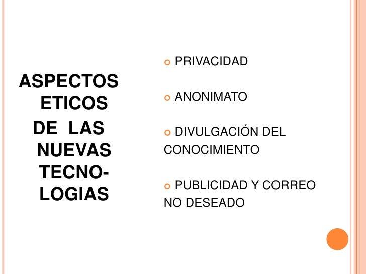 ASPECTOS ETICOS <br />DE  LAS NUEVAS TECNO-LOGIAS<br />PRIVACIDAD<br />ANONIMATO<br />DIVULGACIÓN DEL <br />CONOCIMIENTO<b...