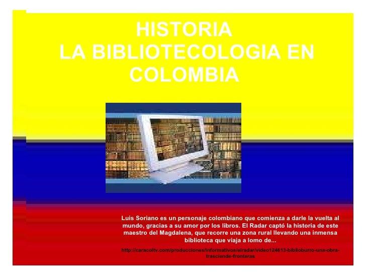 HISTORIA  LA BIBLIOTECOLOGIA EN COLOMBIA   Luis Soriano es un personaje colombiano que comienza a darle la vuelta al mundo...