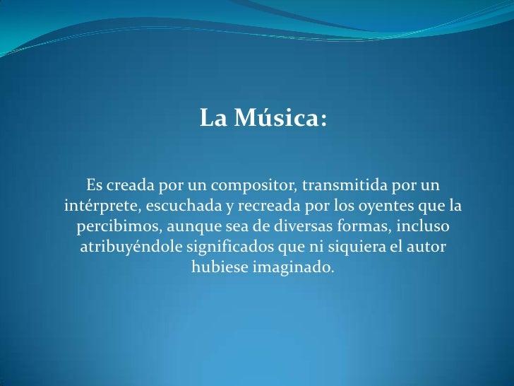 La Música:<br />Es creada por un compositor, transmitida por un intérprete, escuchada y recreada por los oyentes que la pe...