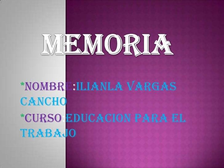 MEMORIA<br />*NOMBRE:ILIANLA VARGAS CANCHO<br />*CURSO:EDUCACION PARA EL TRABAJO<br />
