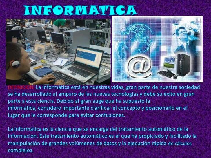 INFORMATICA<br />DEFINICION: La informática está en nuestras vidas, gran parte de nuestra sociedad se ha desarrollado al a...