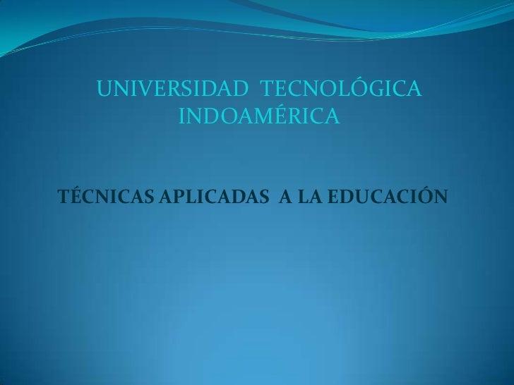UNIVERSIDAD  TECNOLÓGICA INDOAMÉRICA<br />TÉCNICAS APLICADAS  A LA EDUCACIÓN<br />