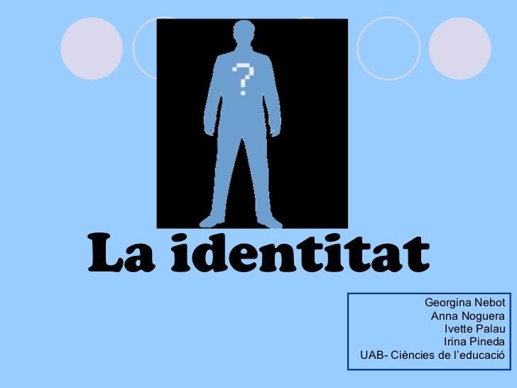 La identitat Georgina Nebot Anna Noguera Ivette Palau Irina Pineda UAB- Ciències de l'educació