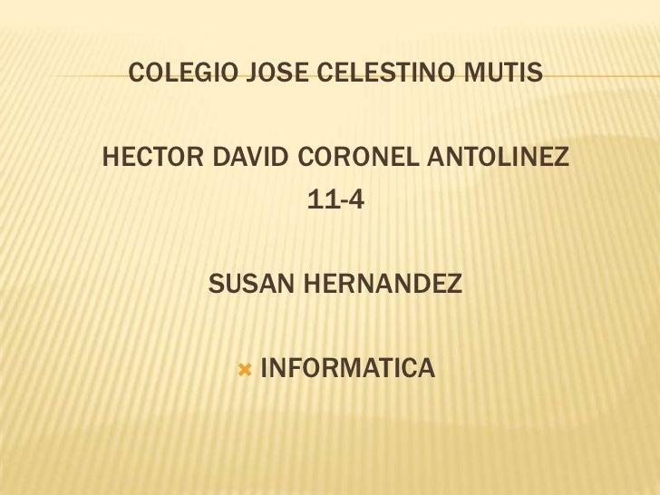 COLEGIO JOSE CELESTINO MUTIS<br />HECTOR DAVID CORONEL ANTOLINEZ<br />11-4<br />SUSAN HERNANDEZ<br />INFORMATICA<br />