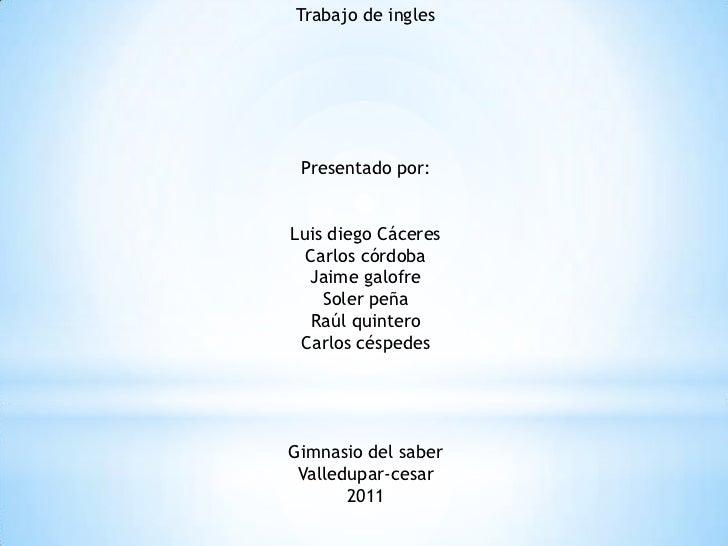 Trabajo de ingles <br />Presentado por:<br />Luis diego Cáceres<br />Carlos córdoba<br />Jaime galofre <br />Soler peña <b...