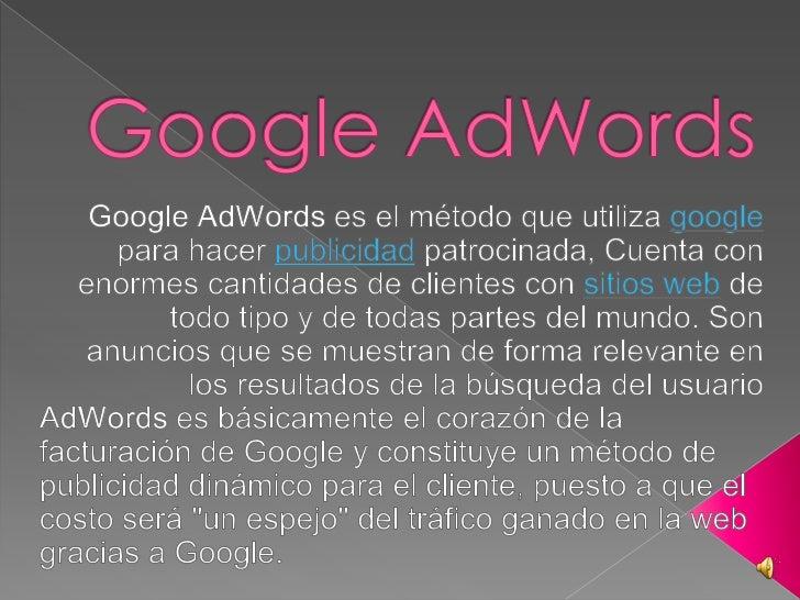 Google AdWords<br />Google AdWords es el método que utiliza google para hacer publicidad patrocinada, Cuenta con enormes c...