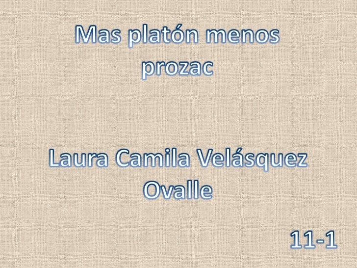 Mas platón menos prozac<br />Laura Camila Velásquez Ovalle<br />11-1<br />