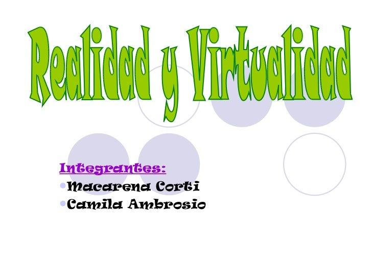 <ul><li>Integrantes: </li></ul><ul><li>Macarena Corti </li></ul><ul><li>Camila Ambrosio </li></ul>Realidad y Virtualidad