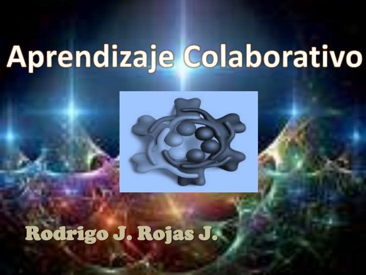 Aprendizaje Colaborativo<br />Rodrigo J. Rojas J.<br />