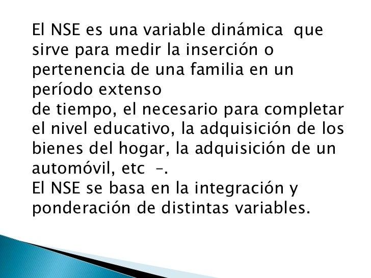 El NSE es una variable dinámica  que sirve para medir la inserción o pertenencia de una familia en un período extenso <br ...