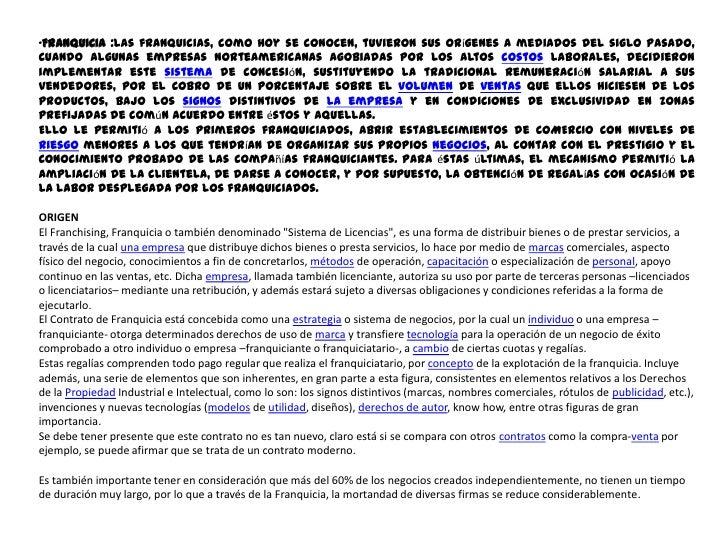 <ul><li>FRANQUICIA :Las franquicias, como hoy se conocen, tuvieron sus orígenes a mediados del siglo pasado, cuando alguna...