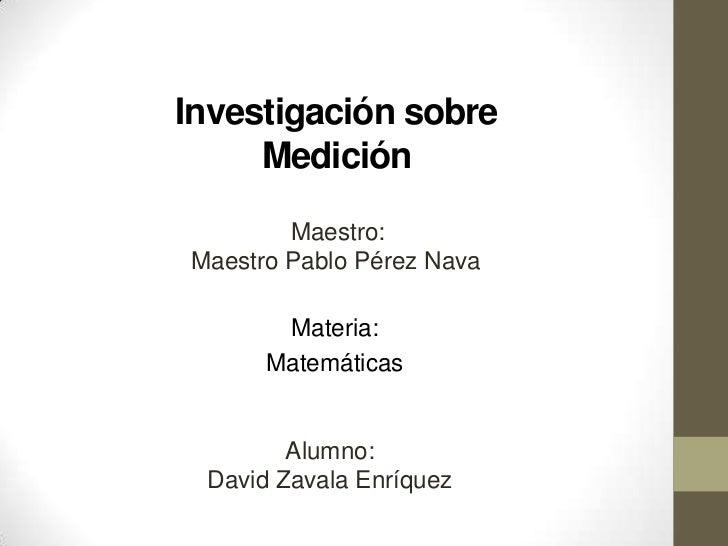 Investigación sobre     Medición        Maestro:Maestro Pablo Pérez Nava       Materia:      Matemáticas        Alumno: Da...