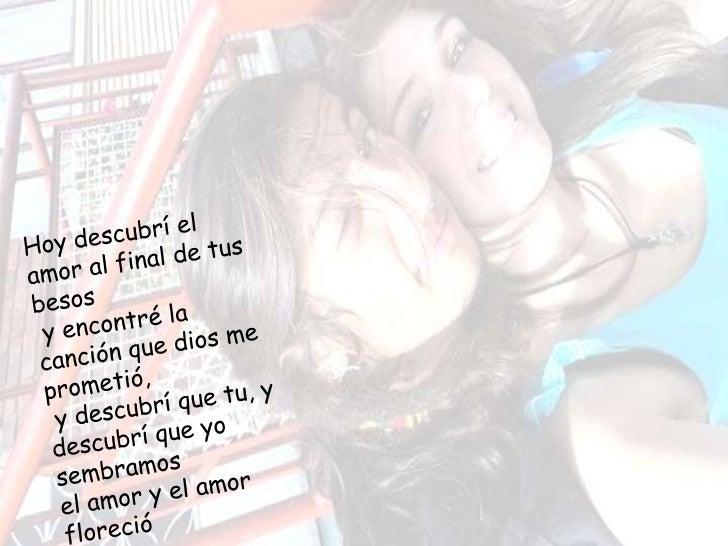 Y me besaste yme llevaste hastala cima del cielo,y me enseñasteque tu amor erabuenoy preguntastepor mi amor, y miamor eres...