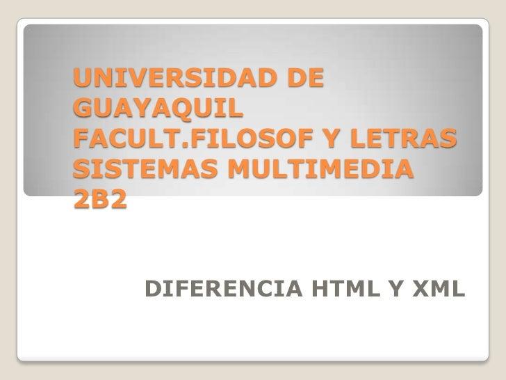 UNIVERSIDAD DEGUAYAQUILFACULT.FILOSOF Y LETRASSISTEMAS MULTIMEDIA2B2    DIFERENCIA HTML Y XML