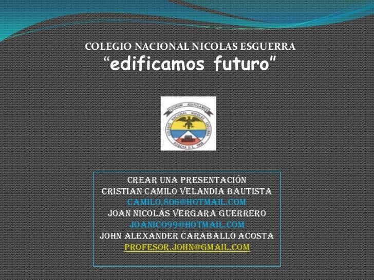 """COLEGIO NACIONAL NICOLAS ESGUERRA  """"edificamos futuro""""        Crear una presentación  Cristian Camilo Velandia Bautista   ..."""