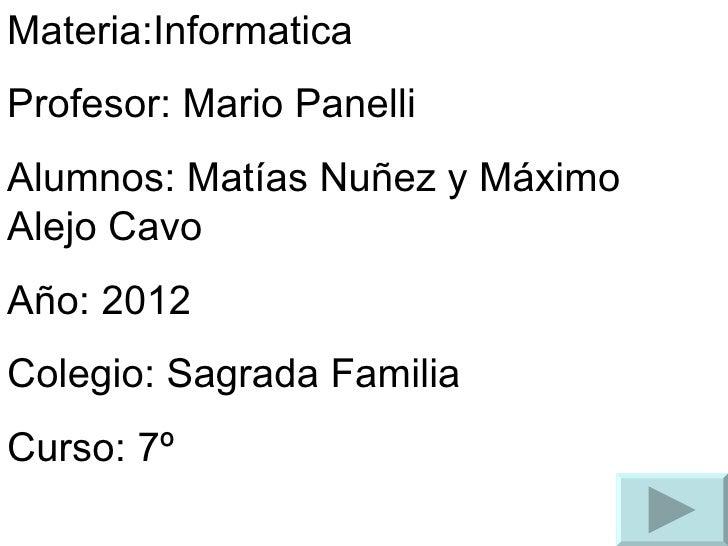 Materia:InformaticaProfesor: Mario PanelliAlumnos: Matías Nuñez y MáximoAlejo CavoAño: 2012Colegio: Sagrada FamiliaCurso: 7º