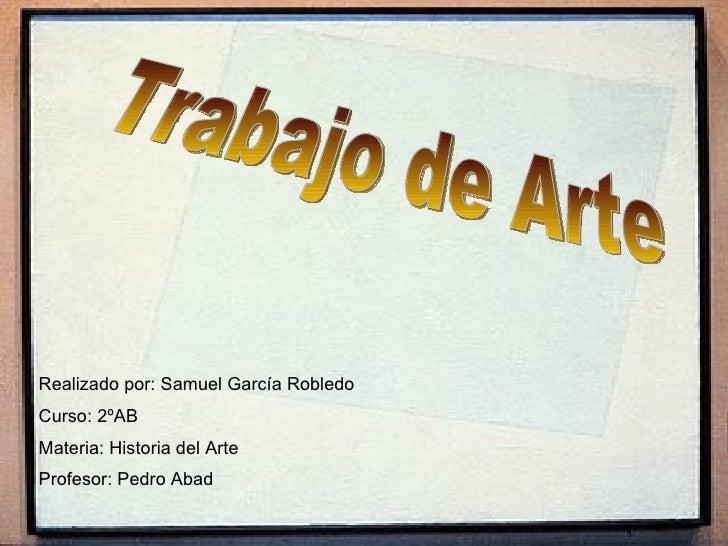 Trabajo de Arte Realizado por: Samuel García Robledo Curso: 2ºAB Materia: Historia del Arte Profesor: Pedro Abad