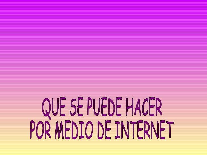 QUE SE PUEDE HACER  POR MEDIO DE INTERNET
