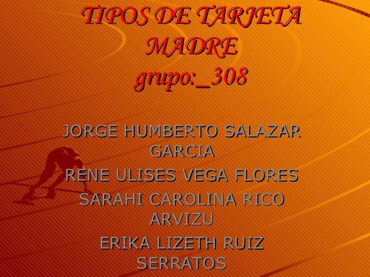 TIPOS DE TARJETA       MADRE      grupo:_308 JORGE HUMBERTO SALAZAR          GARCIA RENE ULISES VEGA FLORES   SARAHI CAROL...
