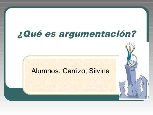 ¿Qué es argumentación?  Alumnos: Carrizo, Silvina
