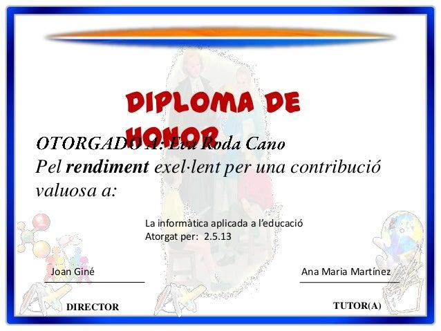 Diploma deHonorPel rendiment exel·lent per una contribucióvaluosa a:DIRECTOR TUTOR(A)Joan Giné Ana Maria MartínezLa inform...
