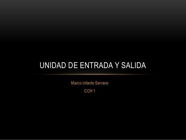 Marco Infante Serrano CCH 1 UNIDAD DE ENTRADA Y SALIDA