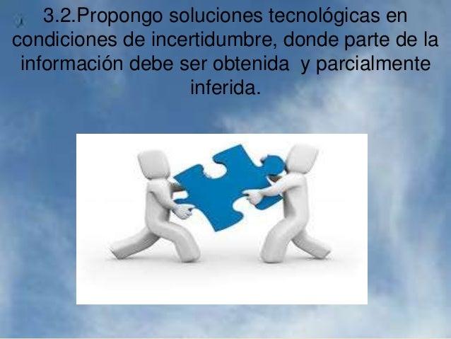 3.2.Propongo soluciones tecnológicas en condiciones de incertidumbre, donde parte de la información debe ser obtenida y pa...