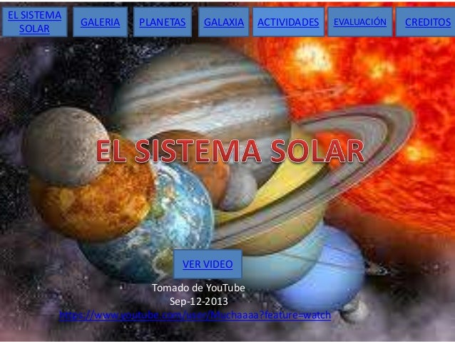 EL SISTEMA SOLAR  GALERIA  PLANETAS  GALAXIA  ACTIVIDADES  VER VIDEO Tomado de YouTube Sep-12-2013 https://www.youtube.com...