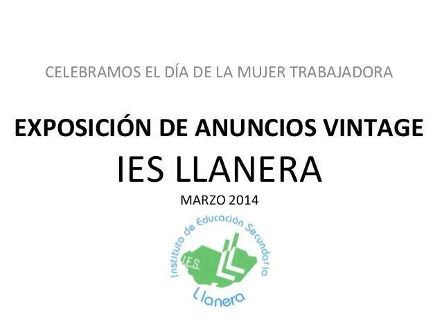CELEBRAMOS EL DÍA DE LA MUJER TRABAJADORA  EXPOSICIÓN DE ANUNCIOS VINTAGE  IES LLANERA MARZO 2014