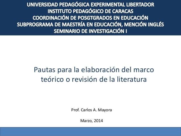 Pautas para la elaboración del marco teórico o revisión de la literatura Prof. Carlos A. Mayora Marzo, 2014