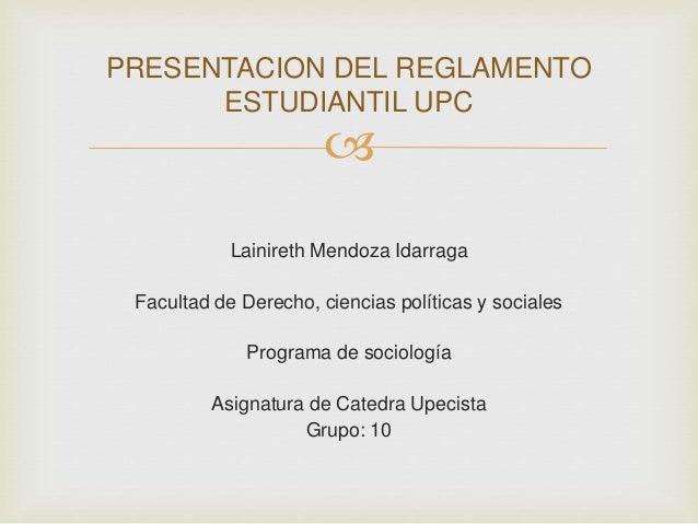 PRESENTACION DEL REGLAMENTO  ESTUDIANTIL UPC    Lainireth Mendoza Idarraga  Facultad de Derecho, ciencias políticas y soc...