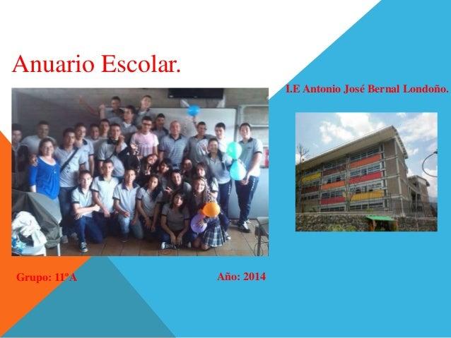 Anuario Escolar.  I.E Antonio José Bernal Londoño.  Grupo: 11ºA Año: 2014