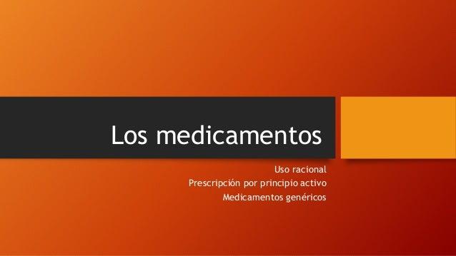 Los medicamentos  Uso racional  Prescripción por principio activo  Medicamentos genéricos