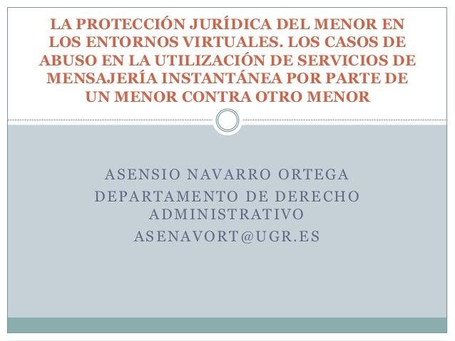 ASENSIO NAVARRO ORTEGA DEPARTAMENTO DE DERECHO ADMINISTRATIVO ASENAVORT@UGR.ES LA PROTECCIÓN JURÍDICA DEL MENOR EN LOS ENT...