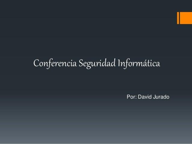 Conferencia Seguridad Informática Por: David Jurado