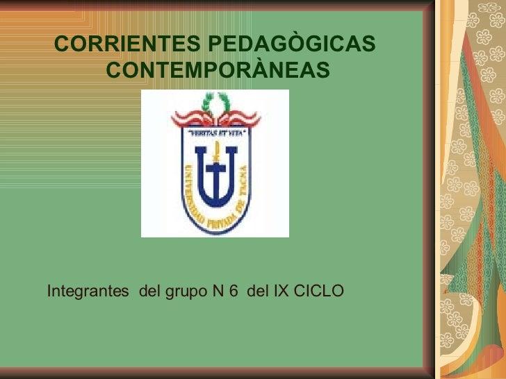 CORRIENTES PEDAGÒGICAS  CONTEMPORÀNEAS Integrantes  del grupo N 6  del IX CICLO