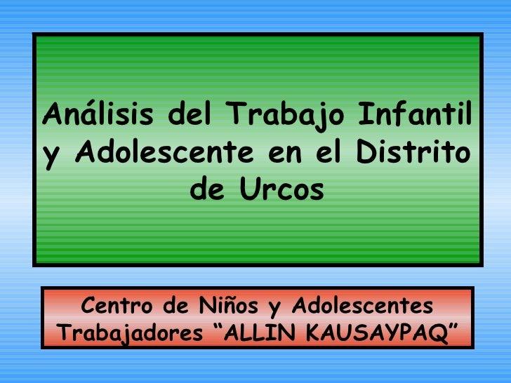 """Análisis del Trabajo Infantil y Adolescente en el Distrito de Urcos Centro de Niños y Adolescentes Trabajadores """"ALLIN KAU..."""
