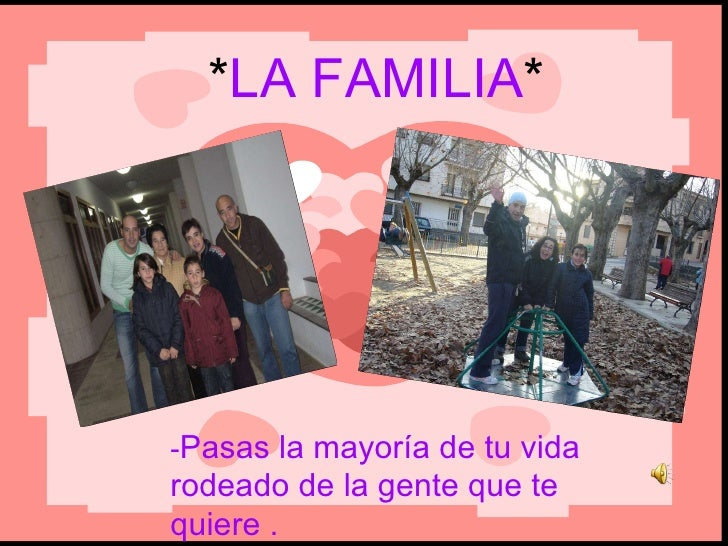* LA FAMILIA * - Pasas la mayoría de tu vida rodeado de la gente que te quiere .