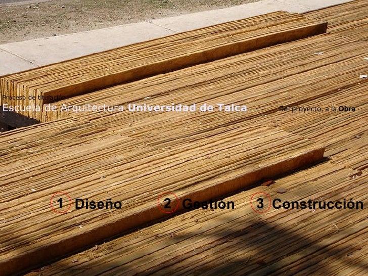 Proceso de titulación   Escuela de Arquitectura  Universidad de Talca .  Del proyecto, a la  Obra Diseño Gestión Construcc...