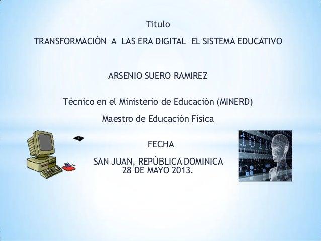 TituloTRANSFORMACIÓN A LAS ERA DIGITAL EL SISTEMA EDUCATIVOARSENIO SUERO RAMIREZTécnico en el Ministerio de Educación (MIN...