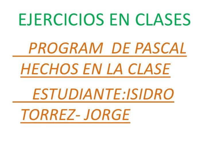 EJERCICIOS EN CLASES PROGRAM DE PASCALHECHOS EN LA CLASE ESTUDIANTE:ISIDROTORREZ- JORGE