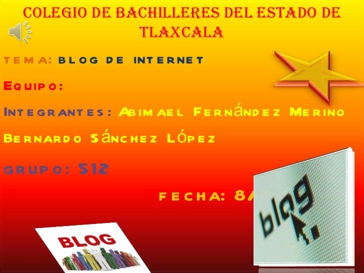 Colegio de bachilleres del estado de Tlaxcala tema:  blog de internet Equipo: Integrantes:   Abimael Fernández Merino Bern...