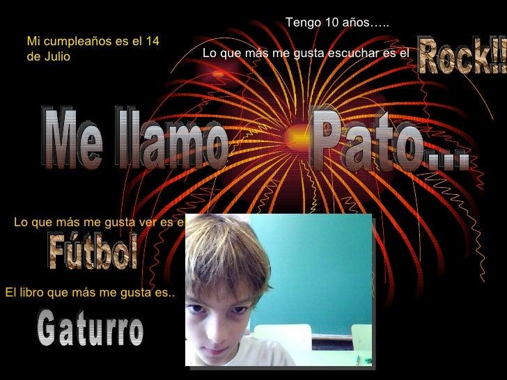 Pato... Me llamo  Mi cumpleaños es el 14 de Julio Tengo 10 años….. Rock!! Lo que más me gusta escuchar es el Lo que más me...