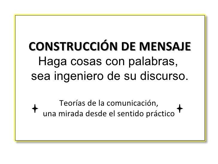 CONSTRUCCIÓN DE MENSAJE Haga cosas con palabras,  sea ingeniero de su discurso. Teorías de la comunicación,  una mirada de...